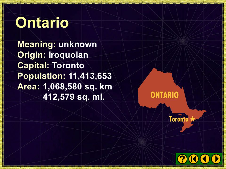 Ontario Meaning: unknown Origin: Iroquoian Capital: Toronto