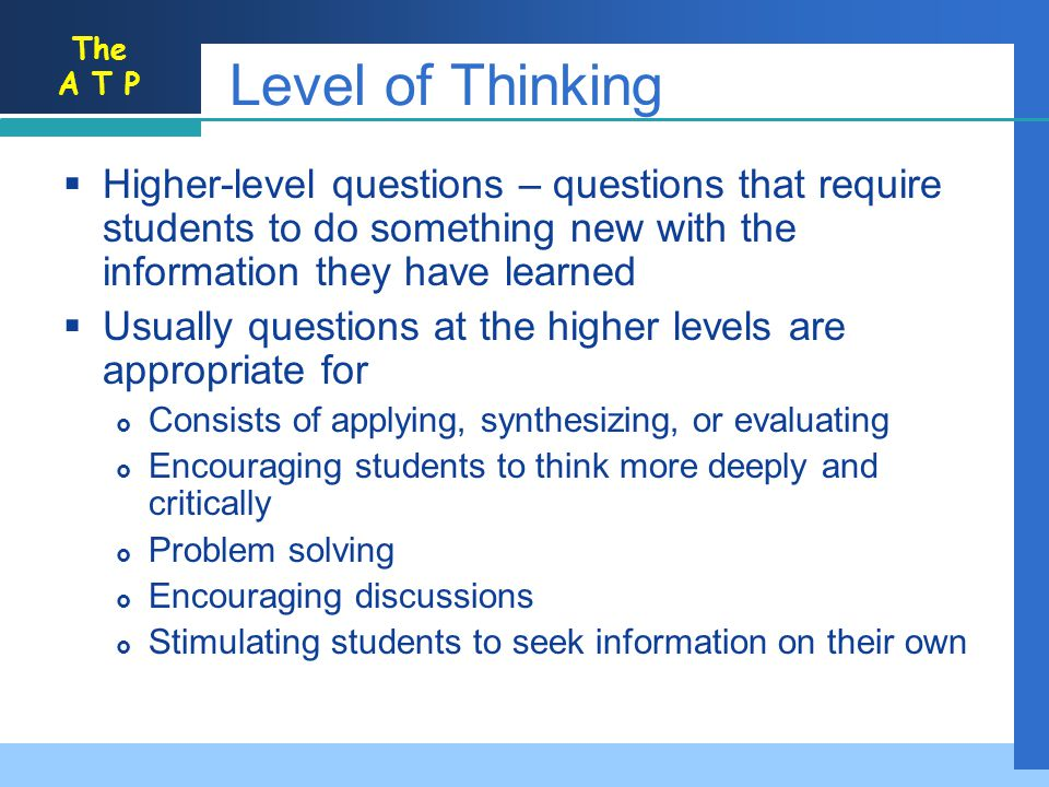 Level of Thinking Higher-level questions – questions that require students to do something new with the information they have learned.