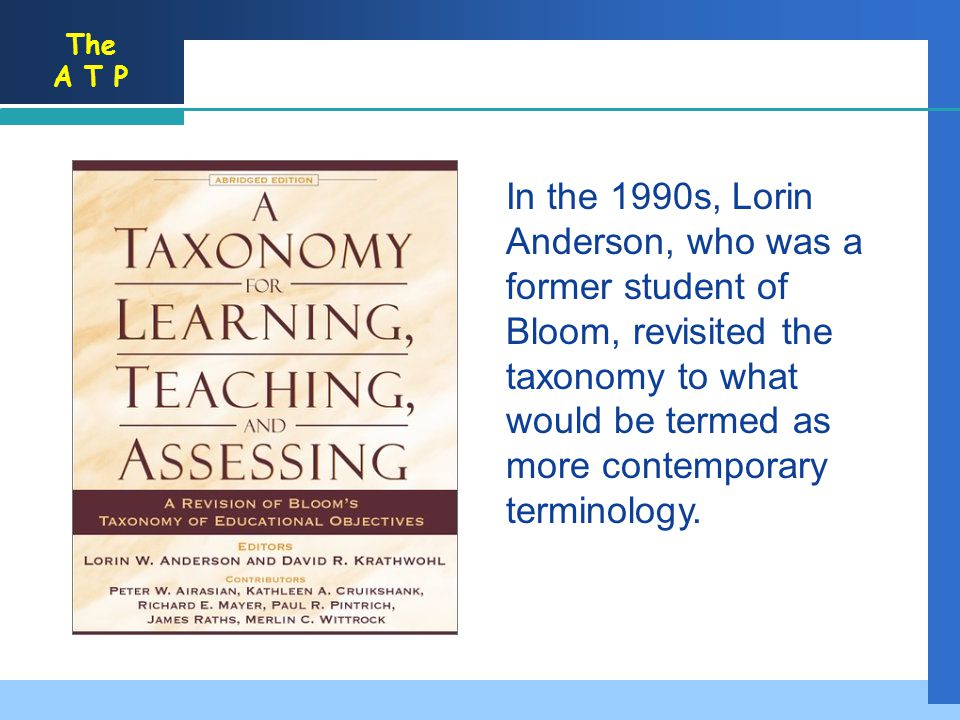 In the 1990s, Lorin Anderson, who was a former student of Bloom, revisited the taxonomy to what would be termed as more contemporary terminology.