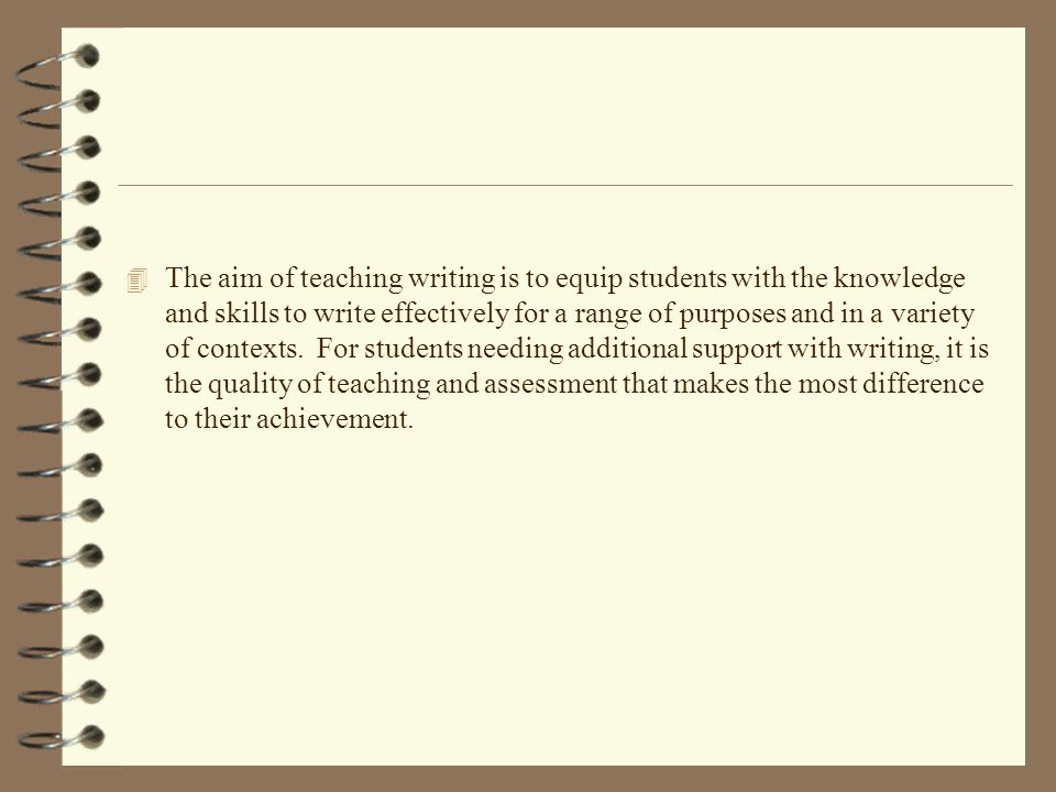 The aim of teaching writing is to equip students with the knowledge and skills to write effectively for a range of purposes and in a variety of contexts.