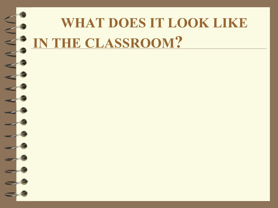 WHAT DOES IT LOOK LIKE IN THE CLASSROOM