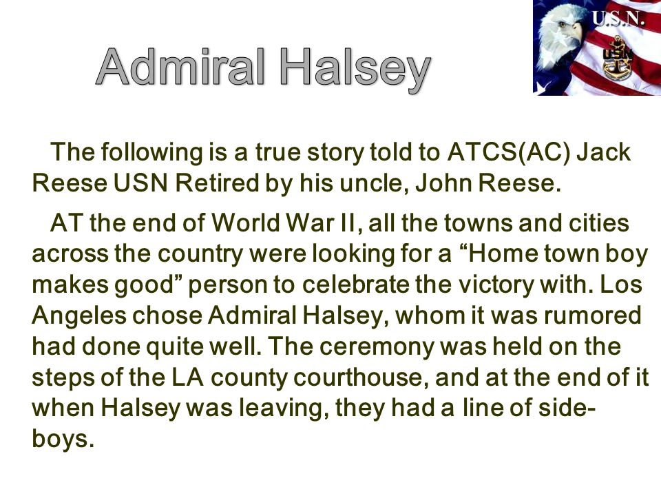 Admiral Halsey The following is a true story told to ATCS(AC) Jack Reese USN Retired by his uncle, John Reese.