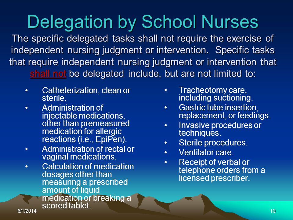 Delegation by School Nurses The specific delegated tasks shall not require the exercise of independent nursing judgment or intervention. Specific tasks that require independent nursing judgment or intervention that shall not be delegated include, but are not limited to: