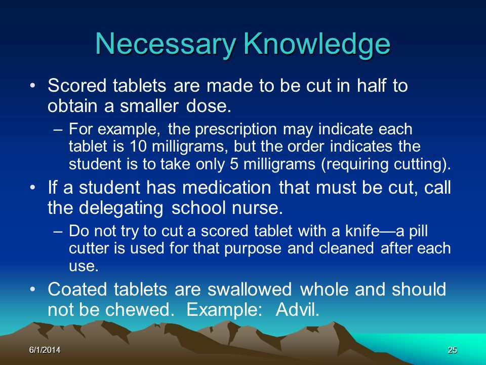 Necessary Knowledge Scored tablets are made to be cut in half to obtain a smaller dose.
