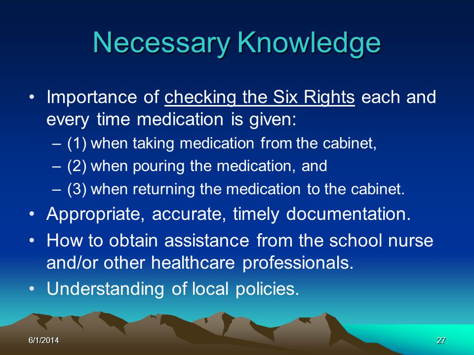 Necessary Knowledge Importance of checking the Six Rights each and every time medication is given: (1) when taking medication from the cabinet,