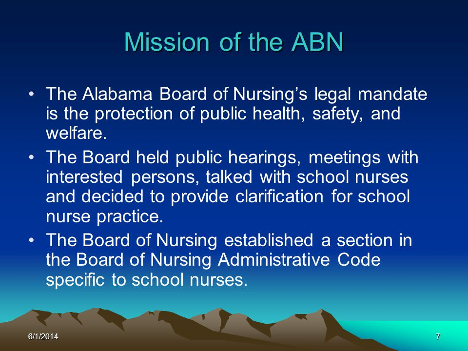 3/31/2017 Mission of the ABN. The Alabama Board of Nursing's legal mandate is the protection of public health, safety, and welfare.