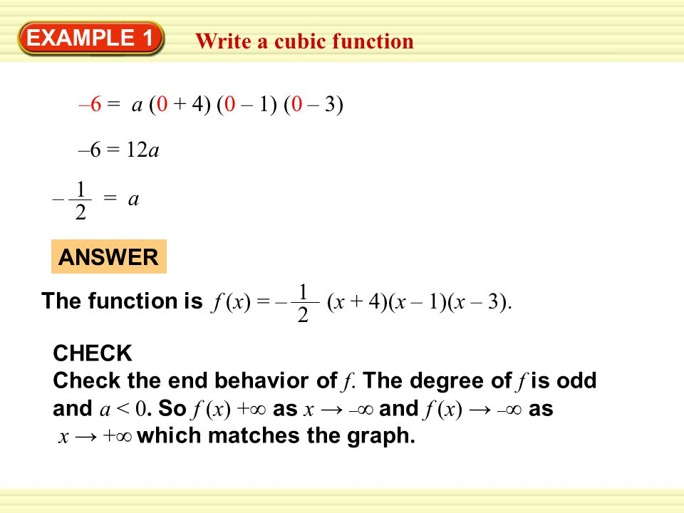 EXAMPLE 1 Write a cubic function. –6 = a (0 + 4) (0 – 1) (0 – 3) –6 = 12a. – = a. 2. 1.