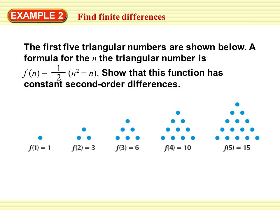 EXAMPLE 2 Find finite differences. The first five triangular numbers are shown below. A formula for the n the triangular number is.