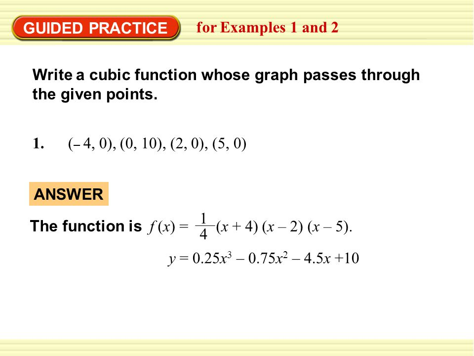 GUIDED PRACTICE for Examples 1 and 2. Write a cubic function whose graph passes through the given points.