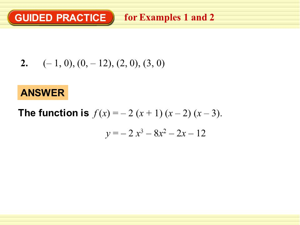 GUIDED PRACTICE for Examples 1 and 2. 2. (– 1, 0), (0, – 12), (2, 0), (3, 0) The function is f (x) = – 2 (x + 1) (x – 2) (x – 3).