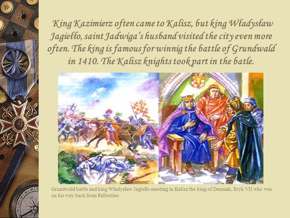 King Kazimierz often came to Kalisz, but king Władysław Jagiełło, saint Jadwiga's husband visited the city even more often. The king is famous for winnig the battle of Grundwald in 1410. The Kalisz knights took part in the batle.