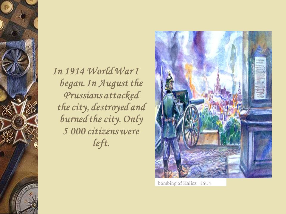 In 1914 World War I began. In August the Prussians attacked the city, destroyed and burned the city. Only 5 000 citizens were left.