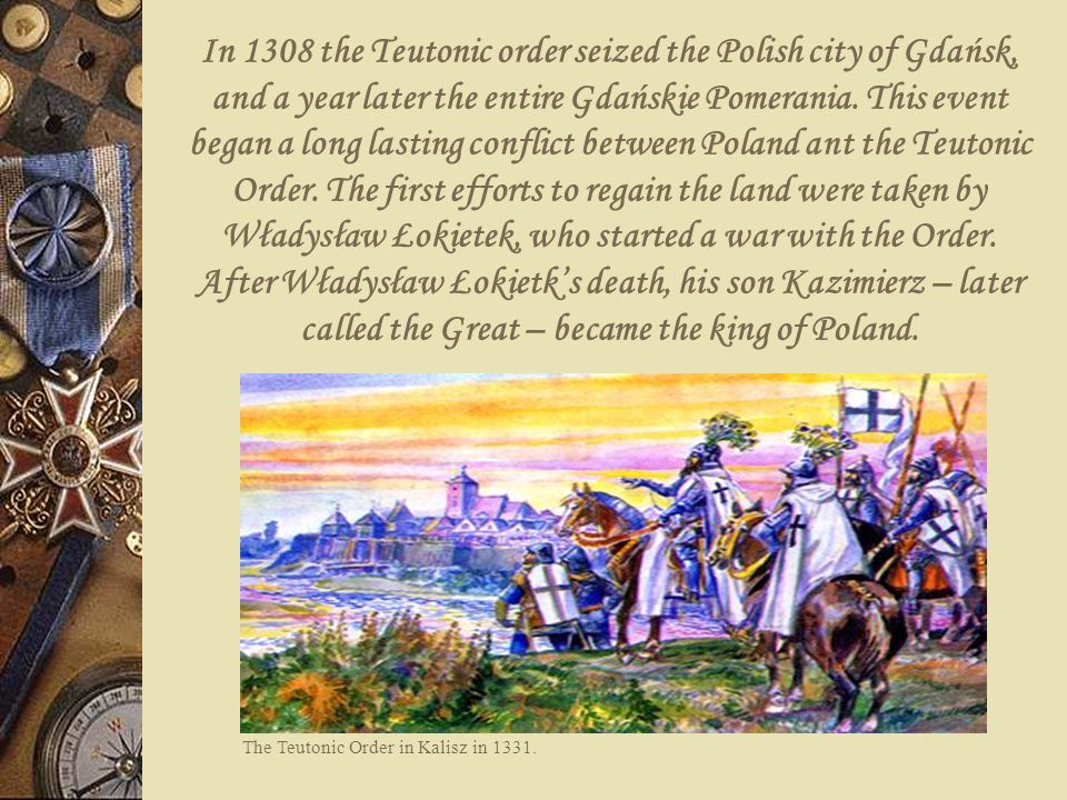 In 1308 the Teutonic order seized the Polish city of Gdańsk, and a year later the entire Gdańskie Pomerania. This event began a long lasting conflict between Poland ant the Teutonic Order. The first efforts to regain the land were taken by Władysław Łokietek, who started a war with the Order. After Władysław Łokietk's death, his son Kazimierz – later called the Great – became the king of Poland.