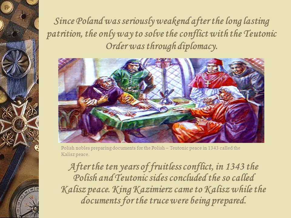 Since Poland was seriously weakend after the long lasting patrition, the only way to solve the conflict with the Teutonic Order was through diplomacy.