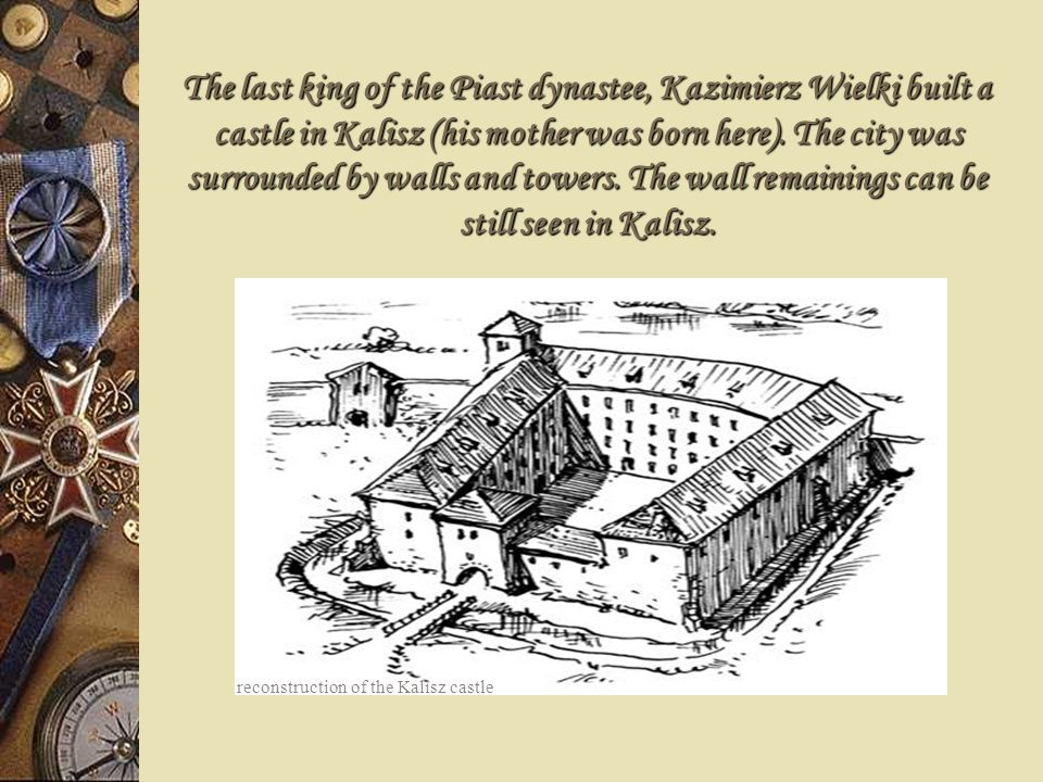 The last king of the Piast dynastee, Kazimierz Wielki built a castle in Kalisz (his mother was born here). The city was surrounded by walls and towers. The wall remainings can be still seen in Kalisz.