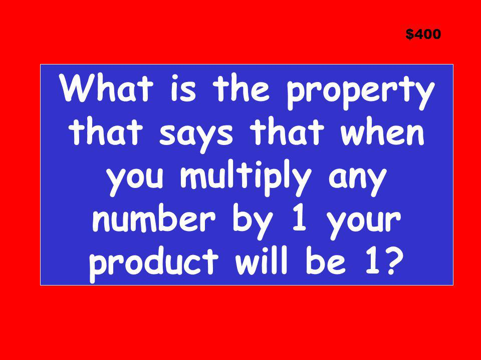 $400 What is the property that says that when you multiply any number by 1 your product will be 1