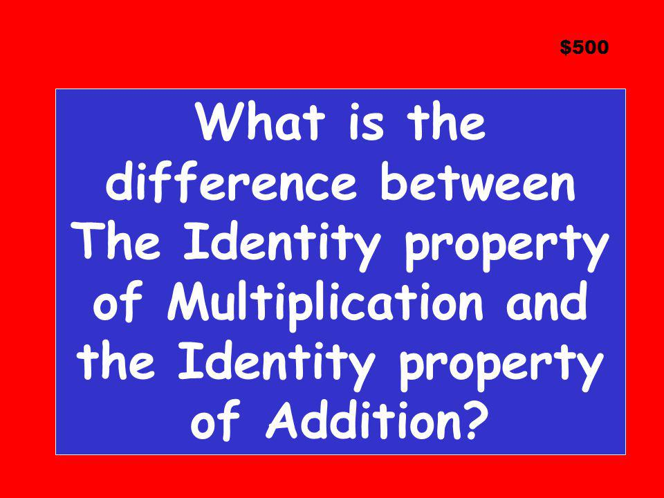 $500 What is the difference between The Identity property of Multiplication and the Identity property of Addition