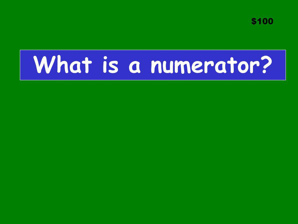 $100 What is a numerator
