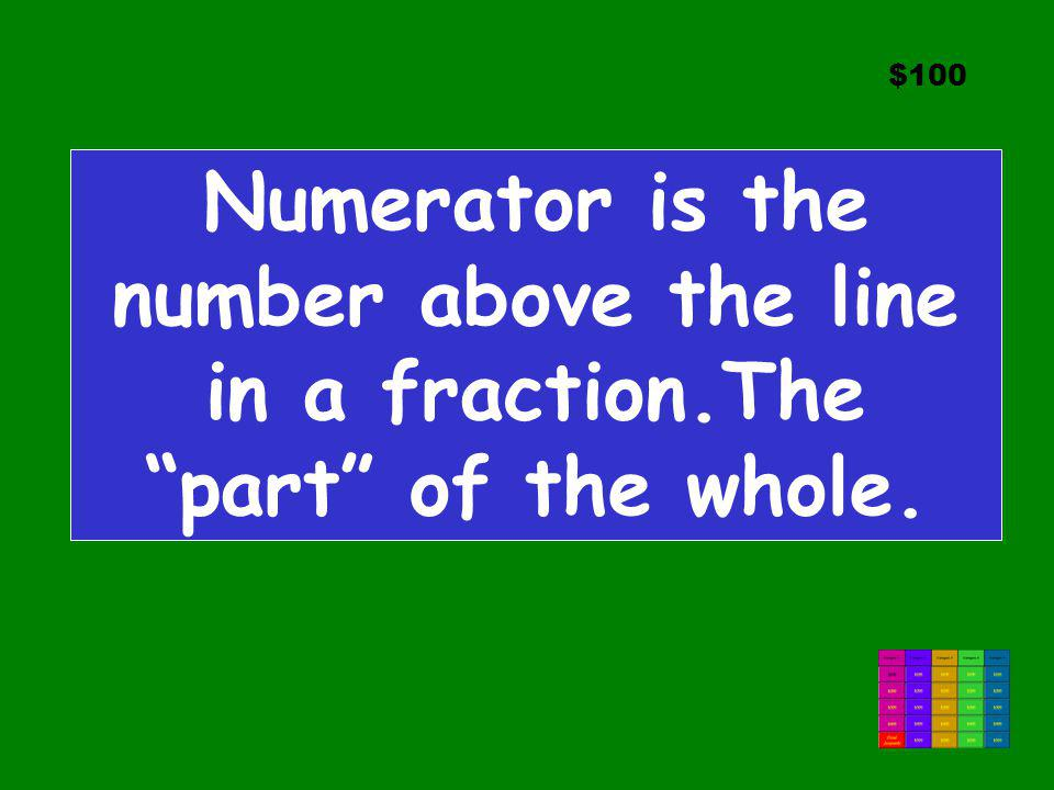 $100 Numerator is the number above the line in a fraction.The part of the whole.