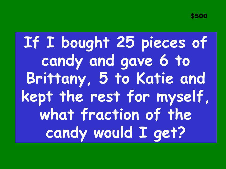$500 If I bought 25 pieces of candy and gave 6 to Brittany, 5 to Katie and kept the rest for myself, what fraction of the candy would I get