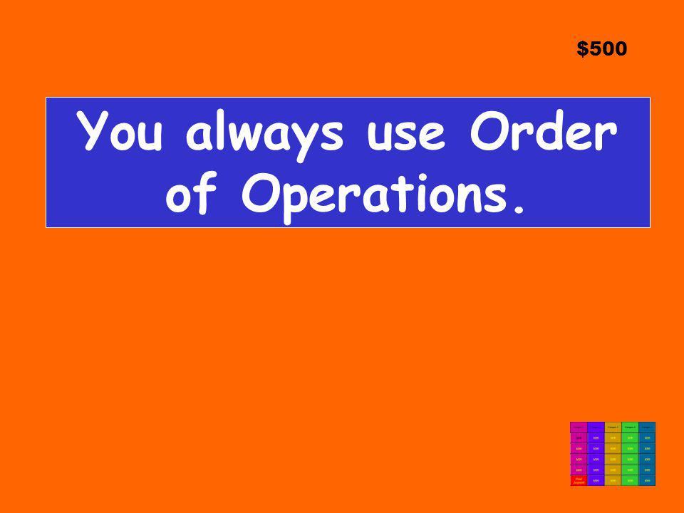 You always use Order of Operations.