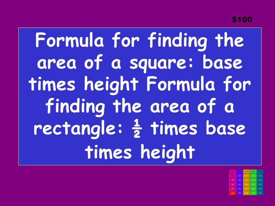 $100 Formula for finding the area of a square: base times height Formula for finding the area of a rectangle: ½ times base times height.
