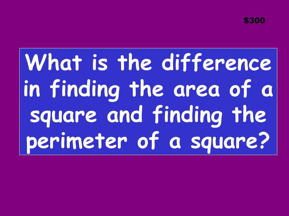 $300 What is the difference in finding the area of a square and finding the perimeter of a square
