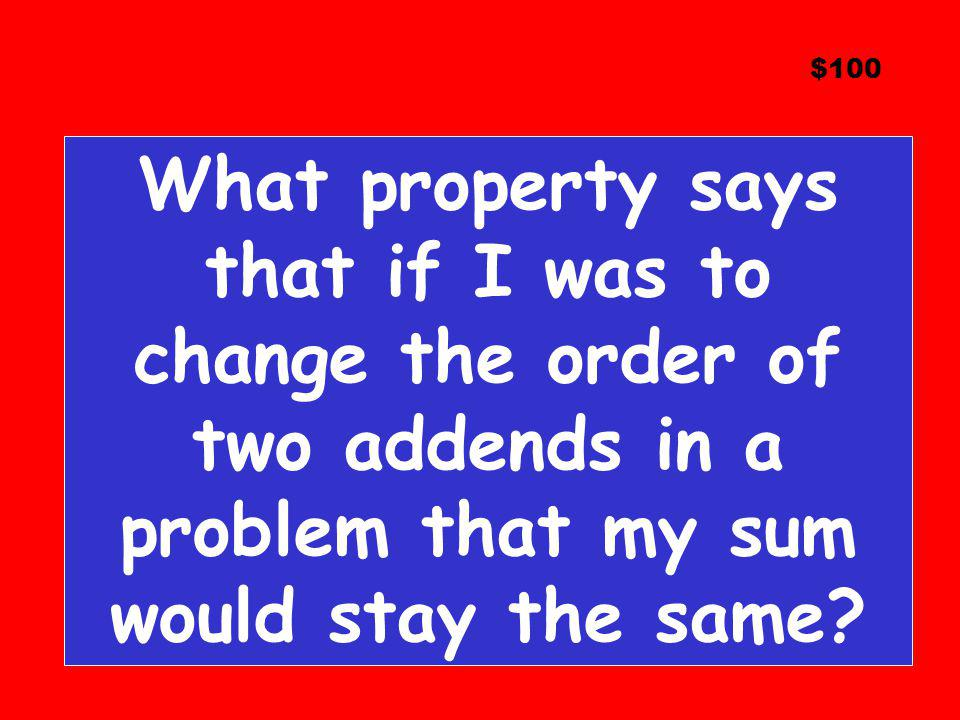 $100 What property says that if I was to change the order of two addends in a problem that my sum would stay the same