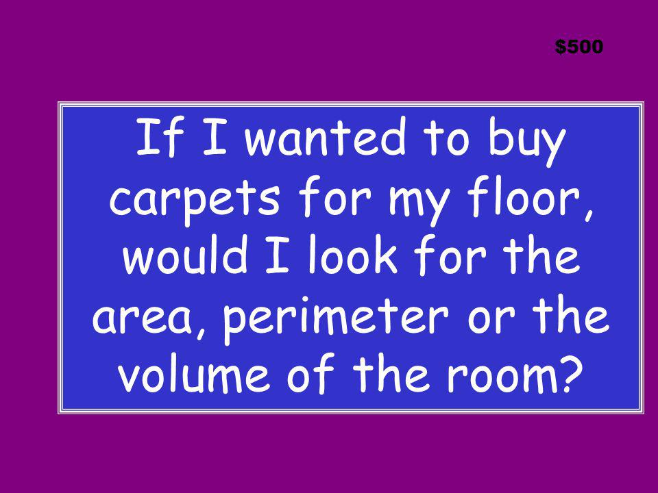 $500 If I wanted to buy carpets for my floor, would I look for the area, perimeter or the volume of the room