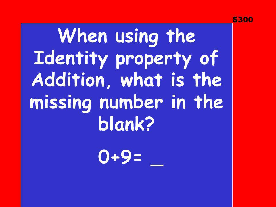 $300 When using the Identity property of Addition, what is the missing number in the blank 0+9= _