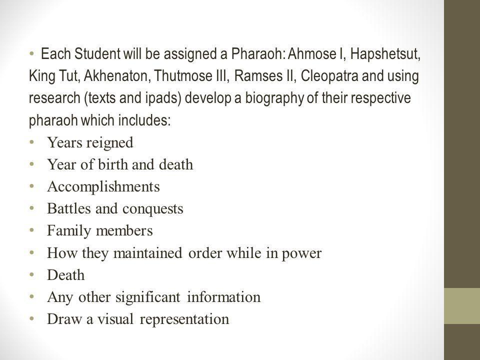 Each Student will be assigned a Pharaoh: Ahmose I, Hapshetsut, King Tut, Akhenaton, Thutmose III, Ramses II, Cleopatra and using research (texts and ipads) develop a biography of their respective pharaoh which includes: