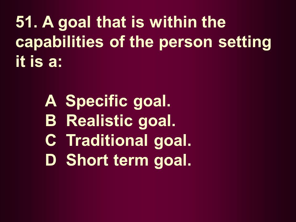 51. A goal that is within the capabilities of the person setting it is a: