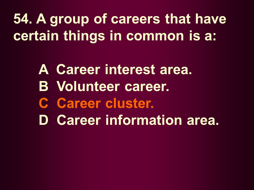 54. A group of careers that have certain things in common is a: