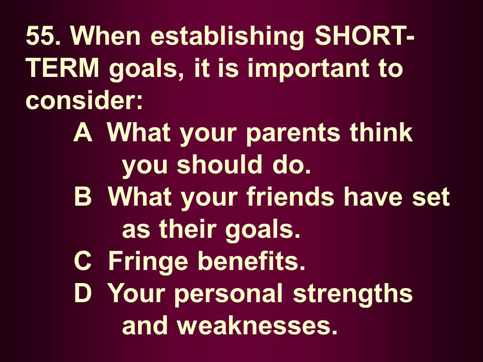 55. When establishing SHORT-TERM goals, it is important to consider: