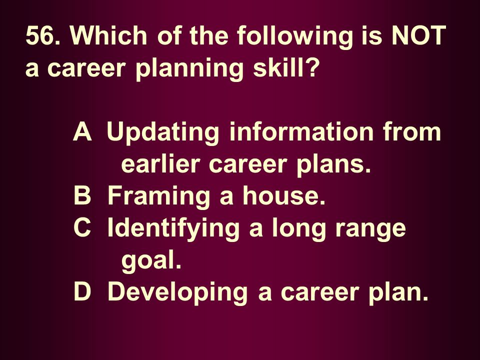 56. Which of the following is NOT a career planning skill