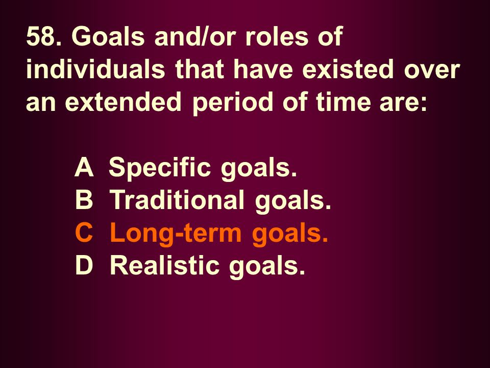 58. Goals and/or roles of individuals that have existed over an extended period of time are: