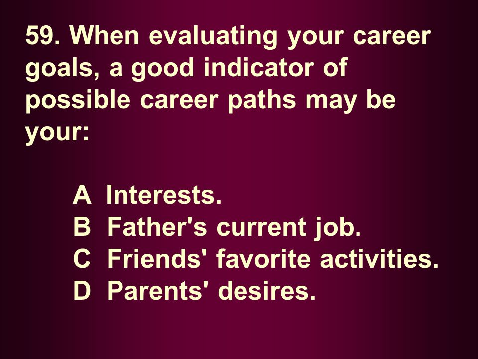 59. When evaluating your career goals, a good indicator of possible career paths may be your: