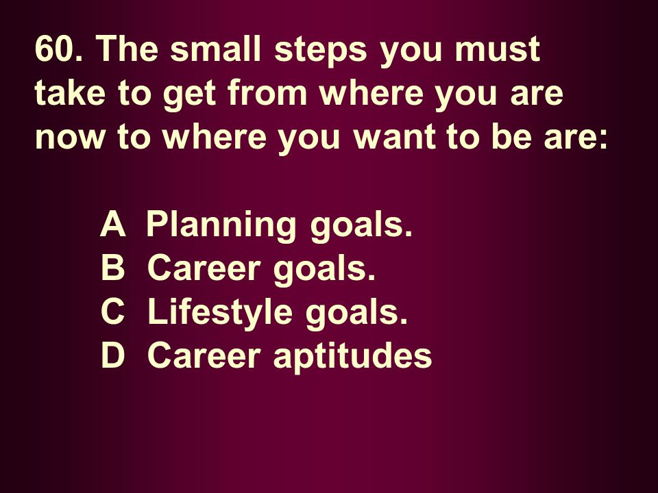 60. The small steps you must take to get from where you are now to where you want to be are: