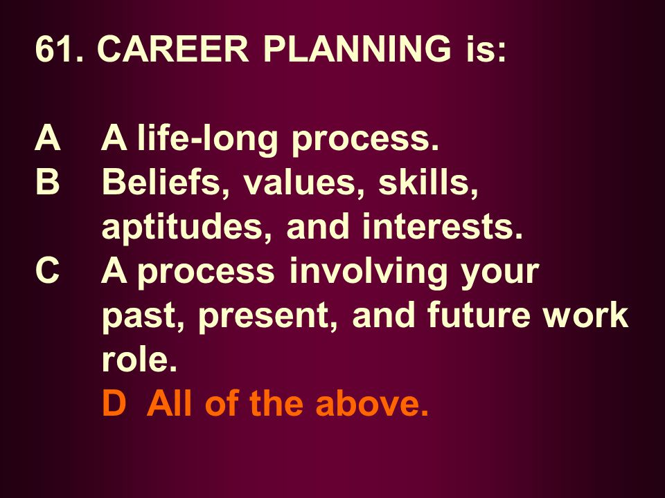 61. CAREER PLANNING is: A A life-long process. B Beliefs, values, skills, aptitudes, and interests.