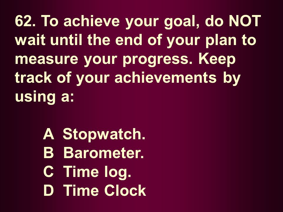 62. To achieve your goal, do NOT wait until the end of your plan to measure your progress. Keep track of your achievements by using a: