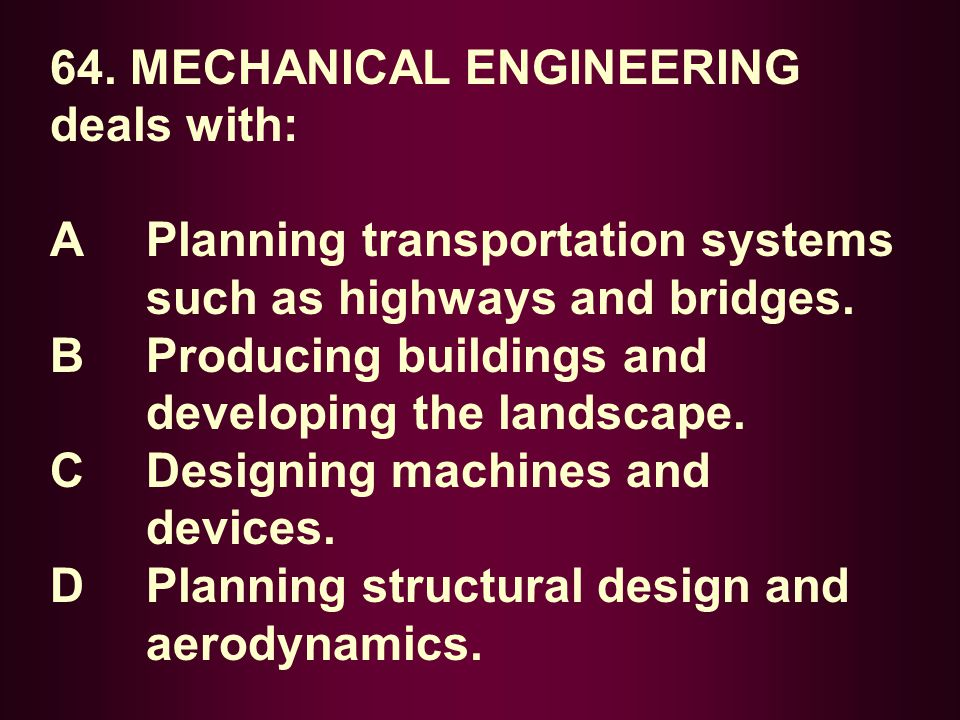 64. MECHANICAL ENGINEERING deals with: