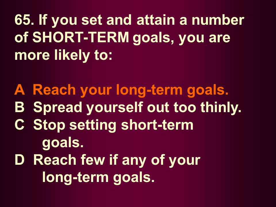 65. If you set and attain a number of SHORT-TERM goals, you are more likely to: