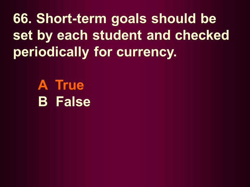 66. Short-term goals should be set by each student and checked periodically for currency.