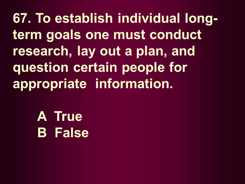 67. To establish individual long-term goals one must conduct research, lay out a plan, and question certain people for appropriate information.