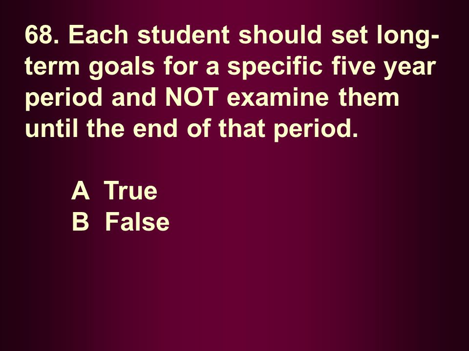 68. Each student should set long-term goals for a specific five year period and NOT examine them until the end of that period.