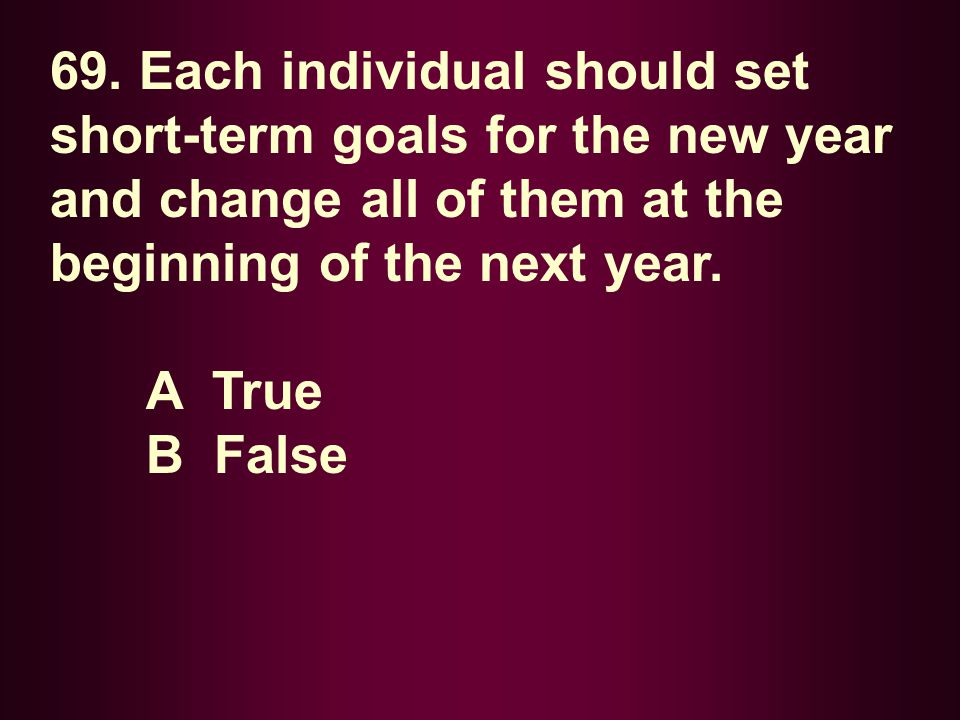 69. Each individual should set short-term goals for the new year and change all of them at the beginning of the next year.