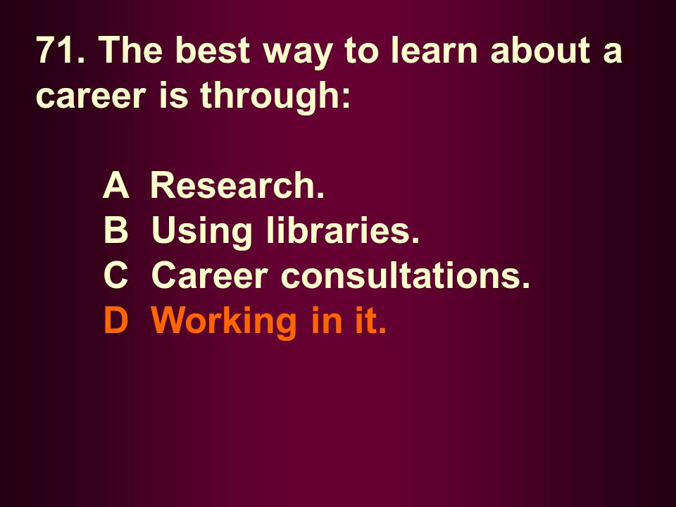 71. The best way to learn about a career is through: