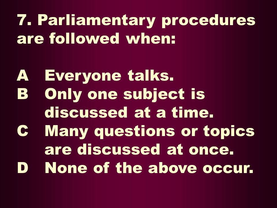 7. Parliamentary procedures are followed when: