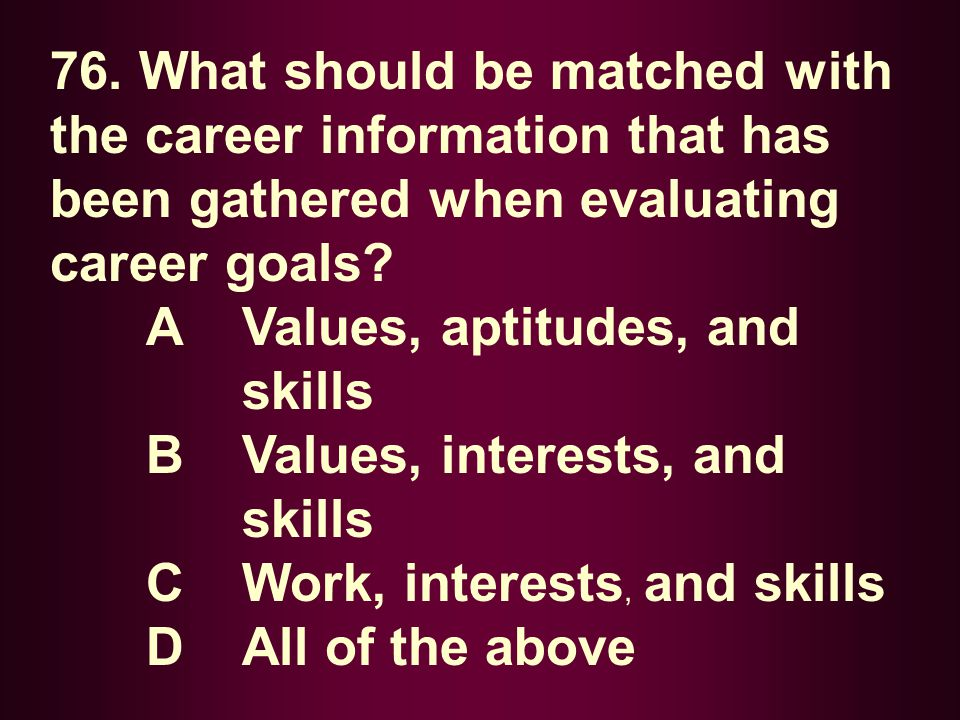 76. What should be matched with the career information that has been gathered when evaluating career goals