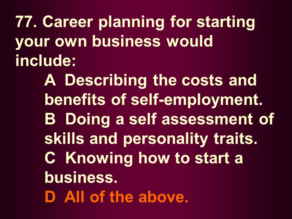 77. Career planning for starting your own business would include: